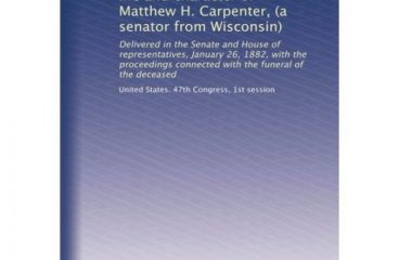 Memorial addresses on the life and character of Matthew H Carpenter a senator from Wisconsin Delivered in the Senate and House of connected with the